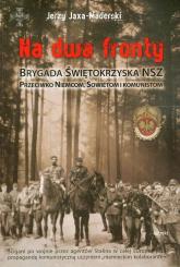 Na dwa fronty. Brygada Świętokrzyska NSZ Przeciwko Niemcom, Sowietom i komunistom - Jerzy Jaxa-Maderski | mała okładka