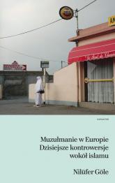 Muzułmanie w Europie. Dzisiejsze kontrowersje wokół islamu - Nilufer Gole | mała okładka