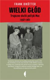 Wielki głód. Tragiczne skutki polityki Mao 1958-1962 - Frank Dikotter | mała okładka
