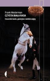 Czysta biała rasa. Cesarskie konie, genetyka i wielkie wojny - Frank Westerman | mała okładka