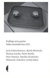 Dryblując przez granicę. Polsko-ukraińskie Euro 2012 - Andruchowycz Jurij, Bieńczyk Marek, Goerke Na | mała okładka