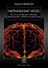 Nieświadomy mózg. Jak to, co dzieje się za progiem świadomości, wpływa na nasze życie - Leonard Mlodinow | mała okładka