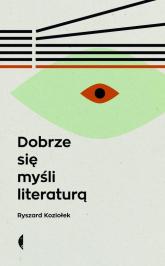 Dobrze się myśli literaturą - Ryszard Koziołek | mała okładka