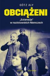 """Obciążeni. """"Eutanazja"""" w nazistowskich Niemczech - Gotz Aly   mała okładka"""