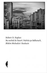 Na wschód do Tatarii. Podróże po Bałkanach, Bliskim Wschodzie i Kaukazie - Kaplan Robert D. | mała okładka