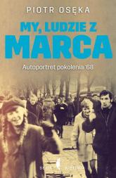 My, ludzie z Marca. Autoportret pokolenia '68 - Piotr Osęka | mała okładka