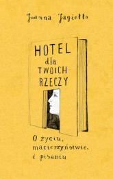 Hotel dla twoich rzeczy. O życiu, macierzyństwie i pisaniu - Joanna Jagiełło | mała okładka