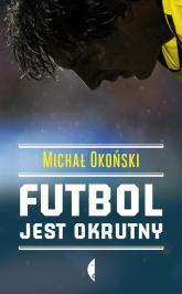 Futbol jest okrutny - Michał Okoński | mała okładka