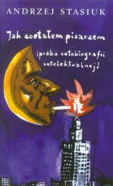 Jak zostałem pisarzem (próba autobiografii intelektualnej) - Andrzej Stasiuk | mała okładka