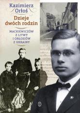 Dzieje dwóch rodzin. Mackiewiczów z Litwy i Orłosiów z Ukrainy - Kazimierz Orłoś | mała okładka