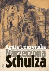 Narzeczona Schulza. Apokryf - Agata Tuszyńska | mała okładka