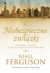 Niebezpieczne związki. Pieniądze i władza w świecie nowożytnym 1700-2000 - Niall Ferguson | mała okładka