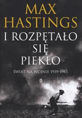 I rozpętało się piekło. Świat na wojnie 1939-45 - Max Hastings | mała okładka