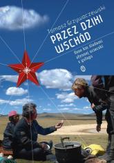 Przez Dziki Wschód. 8000 km sladami słynnej ucieczki z gułagu - Tomasz Grzywaczewski | mała okładka