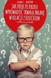 Jak krok po kroku wprowadzić trwałą zmianę w relacji z dzieckiem. Praktyczny poradnik - Kazdin Alan E. | mała okładka