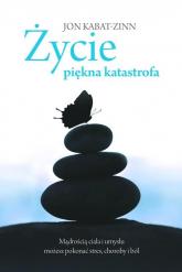 Życie, piękna katastrofa. Mądrością ciała i umysłu możesz pokonać stres, choroby i ból - Jon Kabat-Zinn | mała okładka