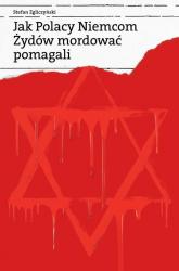 Jak Polacy Niemcom Żydów mordować pomagali - Stefan Zgliczyński | mała okładka