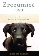 Zrozumieć psa. Jak być jego lepszym przyjacielem - John Bradshaw | mała okładka