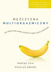 Mężczyzna multiorgazmiczny. Jak mężczyzna może ulepszyć swoje życie seksualne - Chia Mantak, Abrams Douglas | mała okładka