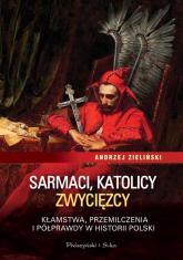Sarmaci, katolicy, zwycięzcy. Kłamstwa przemilczenia i półprawdy w historii Polski - Andrzej Zieliński | mała okładka
