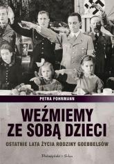 Weźmiemy ze sobą dzieci. Ostatnie lata źycia rodziny Goebbelsów - Petra Fofrmann | mała okładka