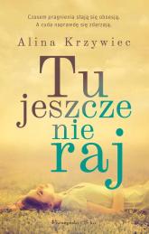 Tu jeszcze nie raj - Alina Krzywiec | mała okładka