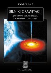 Silniki grawitacji. Jak czarne dziury rządzą galaktykami i gwiazdami - Caleb Scharf | mała okładka