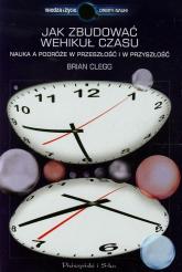 Jak zbudować wehikuł czasu. Nauka a podróże w przeszłość i w przyszłość - Brian Clegg | mała okładka