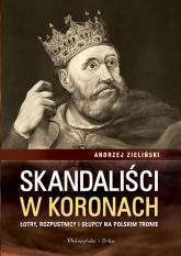 Skandaliści w koronach. Łotry,rozpustnicy i głupcy na polskim tronie - Andrzej Zieliński | mała okładka