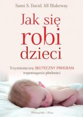 Jak się robi dzieci. Trzymiesięczny skuteczny program wspomagania płodności - Blakeway Jill, David Sami S. | mała okładka