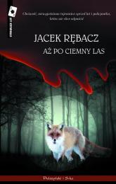 Aż po ciemny las - Jacek Rębacz | mała okładka