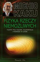 Fizyka rzeczy niemożliwych. Fazery, pola siłowe, teleportacja i podróże w czasie - Michio Kaku | mała okładka