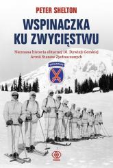 Wspinaczka ku zwycięstwu. Nieznana historia elitarnej 10. Dywizji Górskiej Armii Stanów Zjednoczonych - Peter Shelton | mała okładka