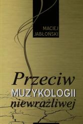 Przeciw muzykologii niewrażliwej - Maciej Jabłoński | mała okładka