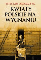 Kwiaty polskie na wygnaniu - Wiesław Adamczyk | mała okładka