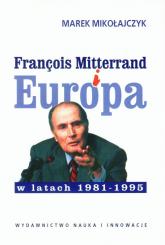Francois Mitterrand i Europa w latach 1981-95 - Marek Mikołajczyk | mała okładka