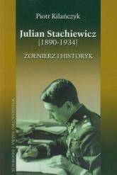 Julian Stachiewicz 1890-1934. Żołnierz i historyk - Piotr Kilańczyk | mała okładka