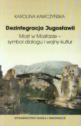 Dezintegracja Jugosławii. Most w Mostarze - symbol dialogu i wojny kultur - Karolina Kawczyńska | mała okładka