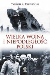 Wielka Wojna i niepodległość Polski - Kisielewski Tadeusz A. | mała okładka