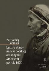 Ludzie starzy na wsi polskiej od schyłku XIX wieku po rok 1939 - Bartłomiej Gapiński | mała okładka