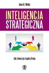 Inteligencja strategiczna. Jak stworzyć mądrą firmę? - Wells John R. | mała okładka