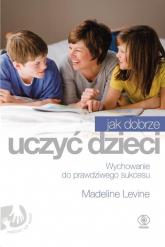 Jak dobrze uczyć dzieci. Wychowanie do prawdziwego sukcesu - Madeline Levine | mała okładka