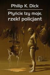 Płyńcie łzy moje, rzekł policjant - Dick Philip K. | mała okładka