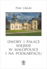 Dwory i pałace wiejskie w Małopolsce i na Podkarpaciu - Piotr Libicki | mała okładka