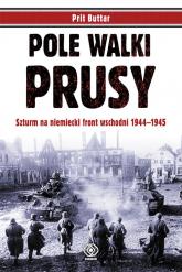 Pole walki. Prusy. Szturm na niemiecki front wschodni 1944-1945 - Prit Buttar | mała okładka