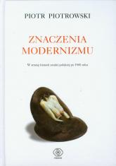 Znaczenia modernizmu. W stronę historii sztuki po 1945 roku - Piotr Piotrowski | mała okładka