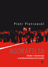 Agorafilia. Sztuka i demokracja w postkomunistycznej Europie - Piotr Piotrowski | mała okładka