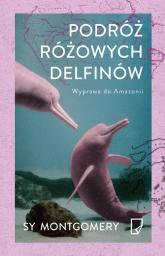 Podróż różowych delfinów. Wyprawa do Amazonii - Sy Montgomery | mała okładka