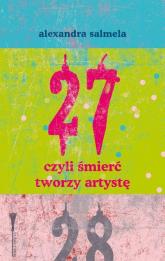 27, czyli śmierć tworzy artystę - Alexandra Salmela | mała okładka