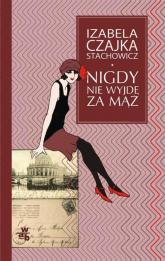 Nigdy nie wyjdę za mąż - Izabela Czajka-Stachowicz   mała okładka